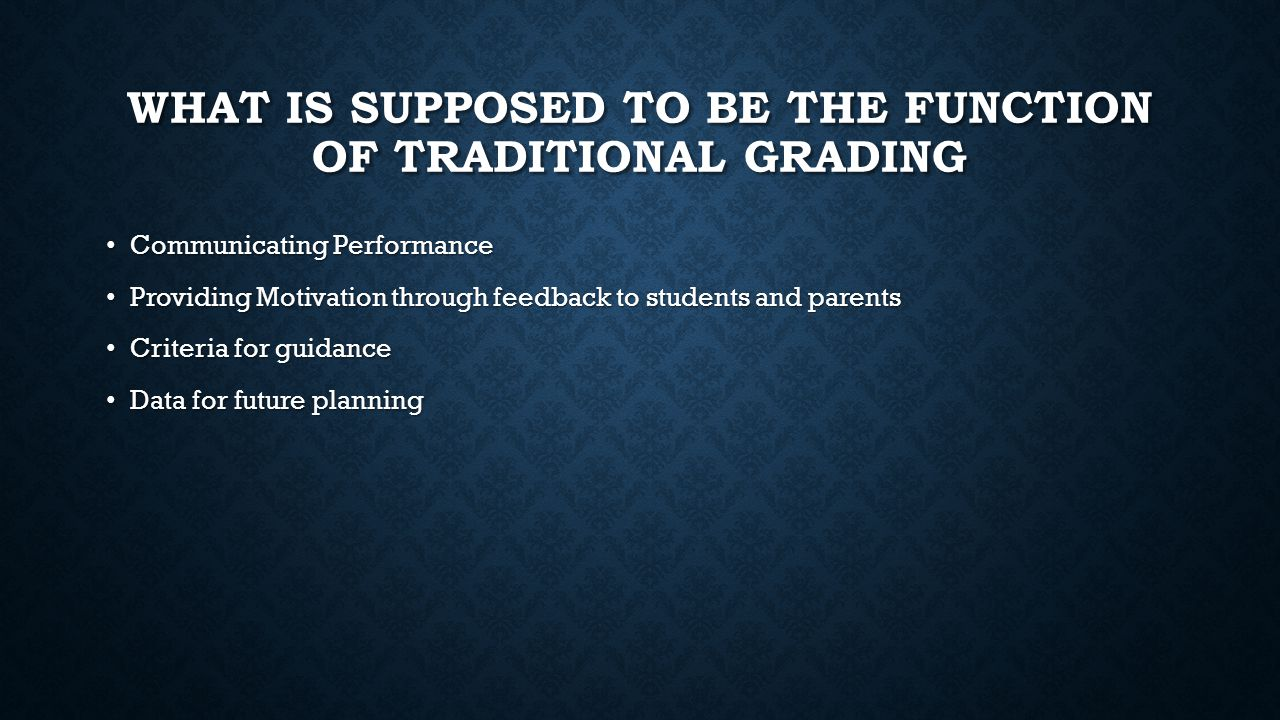 WHAT IS SUPPOSED TO BE THE FUNCTION OF TRADITIONAL GRADING Communicating Performance Communicating Performance Providing Motivation through feedback to students and parents Providing Motivation through feedback to students and parents Criteria for guidance Criteria for guidance Data for future planning Data for future planning
