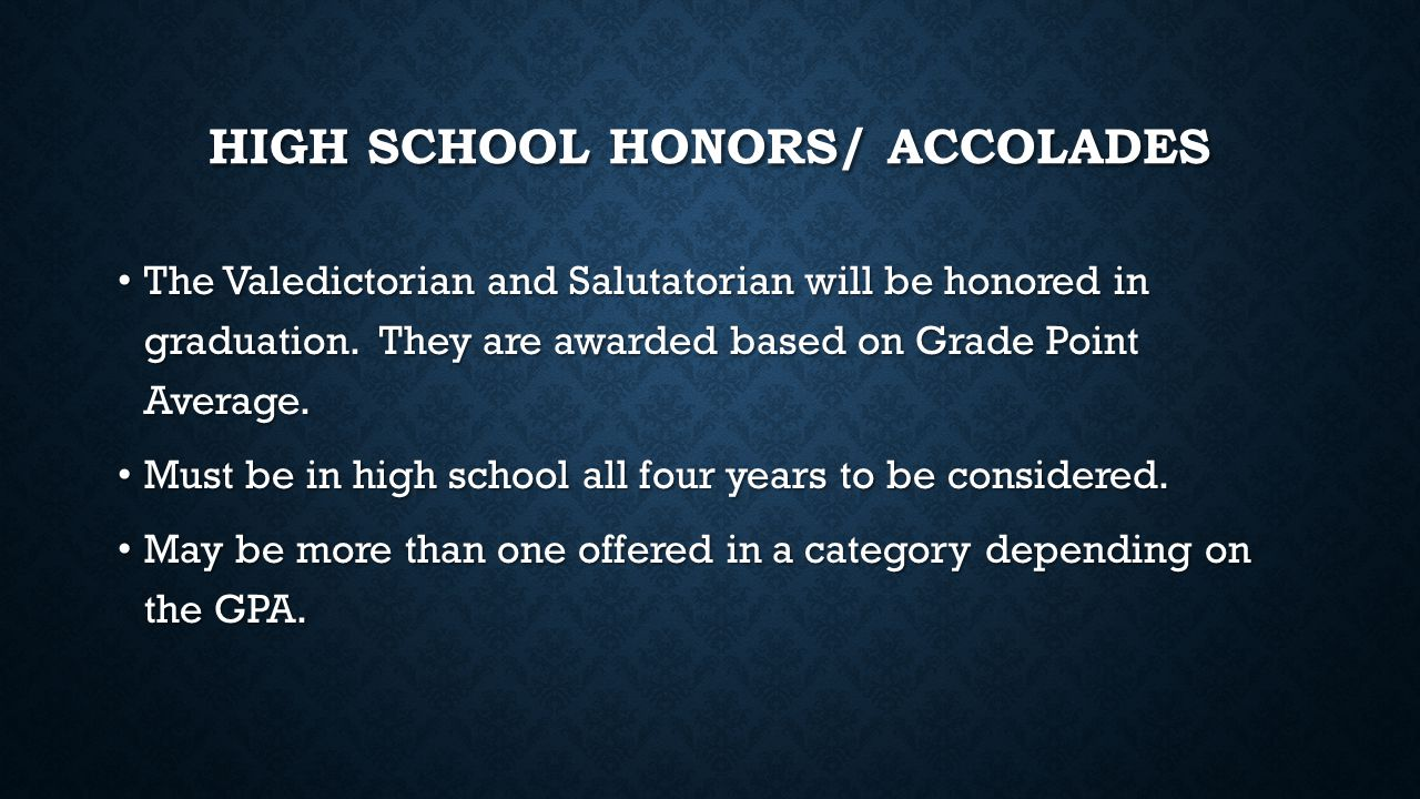 HIGH SCHOOL HONORS/ ACCOLADES The Valedictorian and Salutatorian will be honored in graduation.