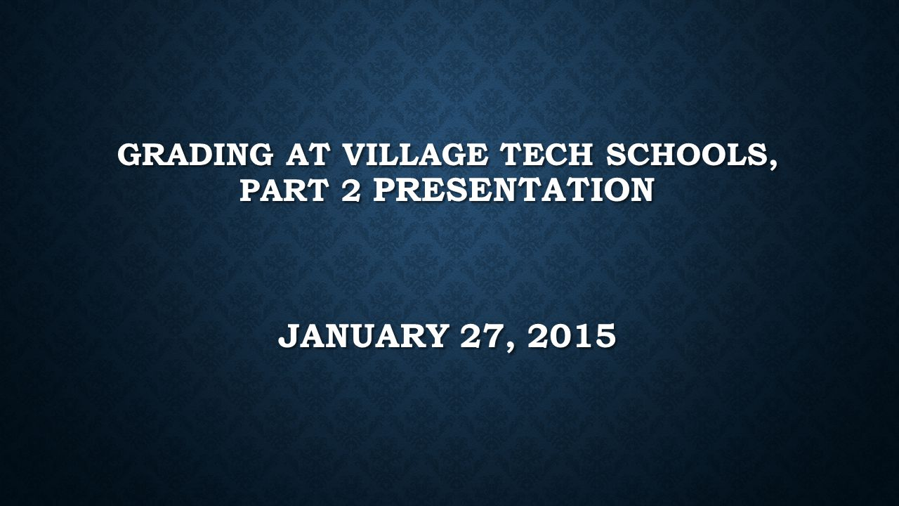 GRADING AT VILLAGE TECH SCHOOLS, PART 2 PRESENTATION JANUARY 27, 2015