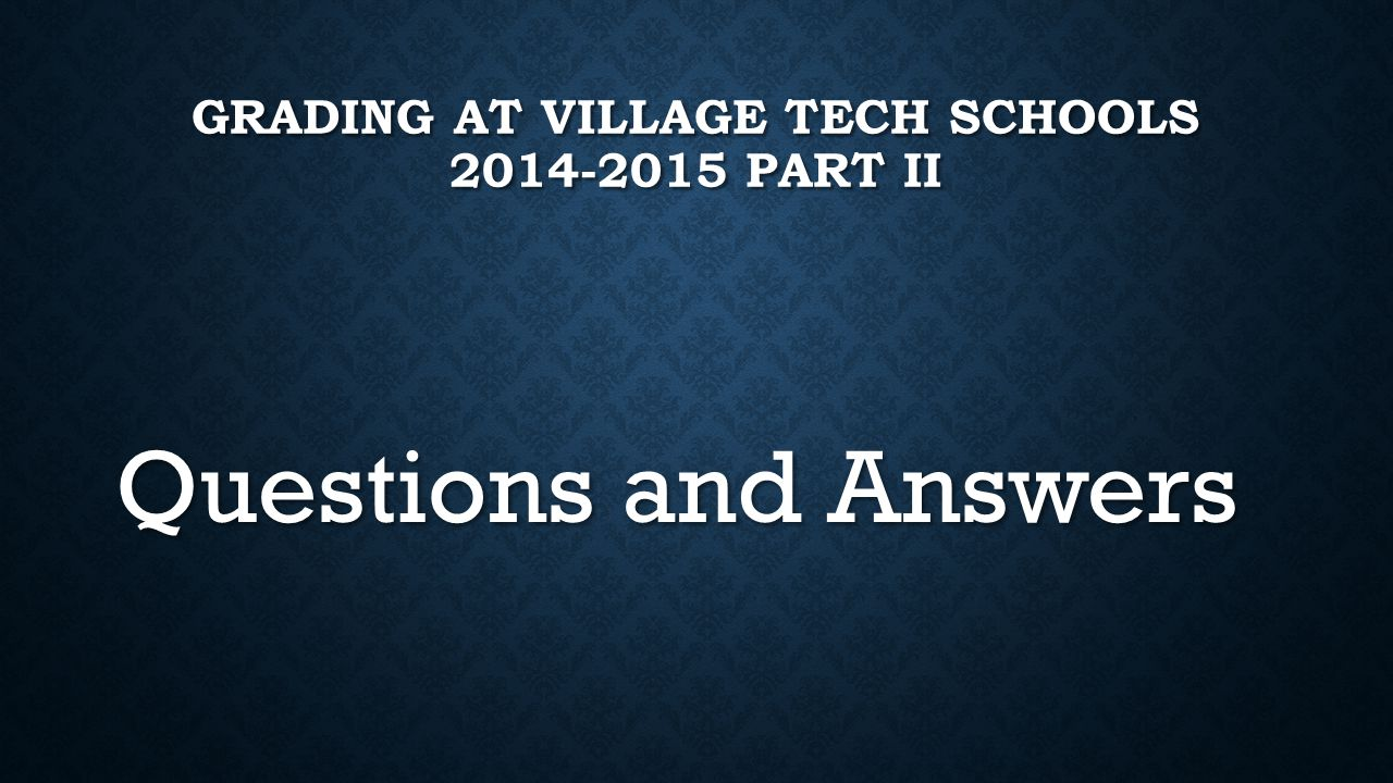 GRADING AT VILLAGE TECH SCHOOLS 2014-2015 PART II Questions and Answers
