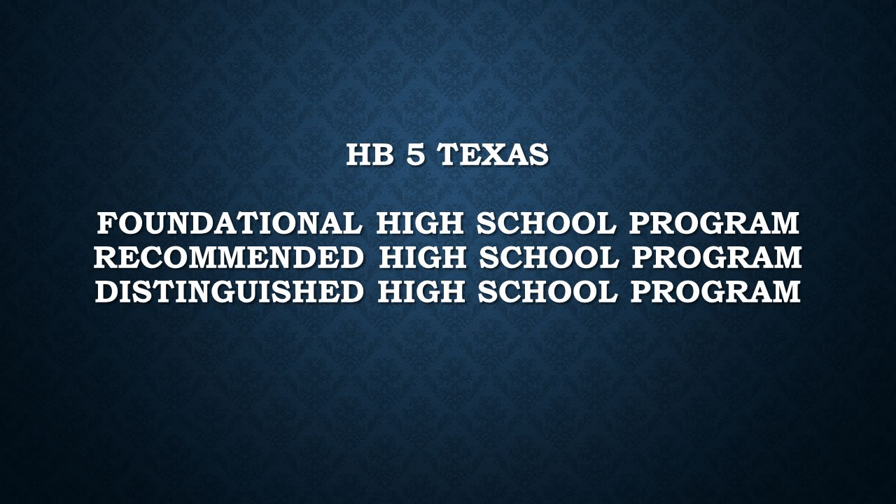 HB 5 TEXAS FOUNDATIONAL HIGH SCHOOL PROGRAM RECOMMENDED HIGH SCHOOL PROGRAM DISTINGUISHED HIGH SCHOOL PROGRAM
