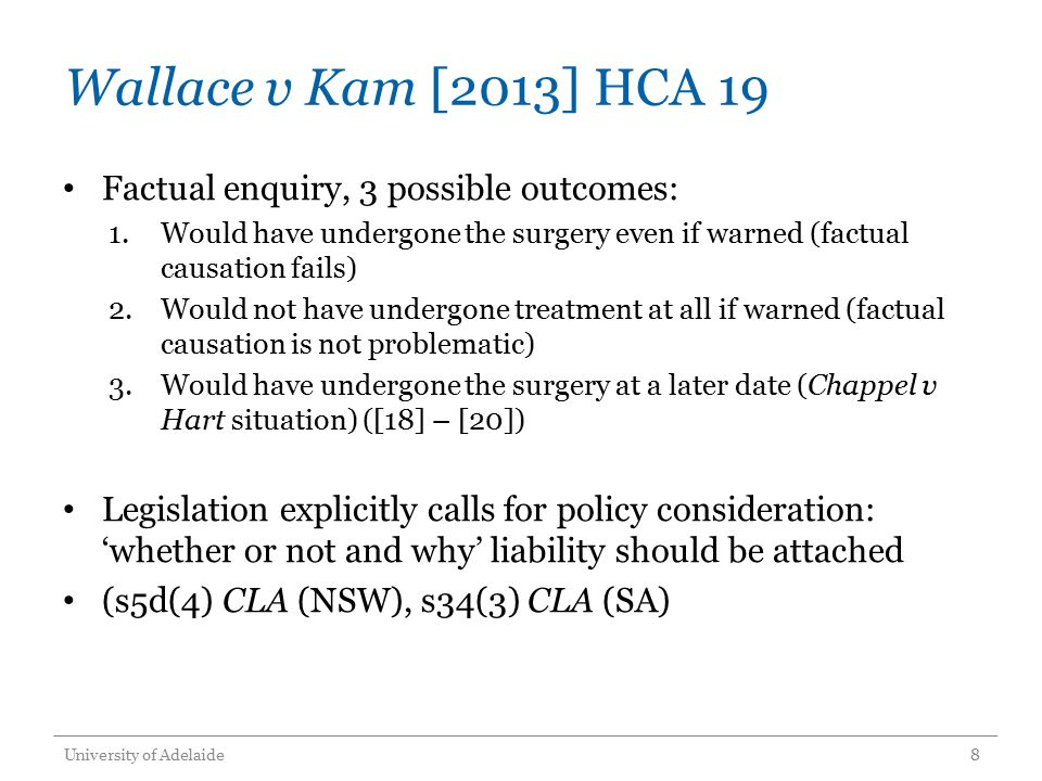 Wallace v Kam [2013] HCA 19 Factual enquiry, 3 possible outcomes: 1.Would have undergone the surgery even if warned (factual causation fails) 2.Would not have undergone treatment at all if warned (factual causation is not problematic) 3.Would have undergone the surgery at a later date (Chappel v Hart situation) ([18] – [20]) Legislation explicitly calls for policy consideration: 'whether or not and why' liability should be attached (s5d(4) CLA (NSW), s34(3) CLA (SA) University of Adelaide8