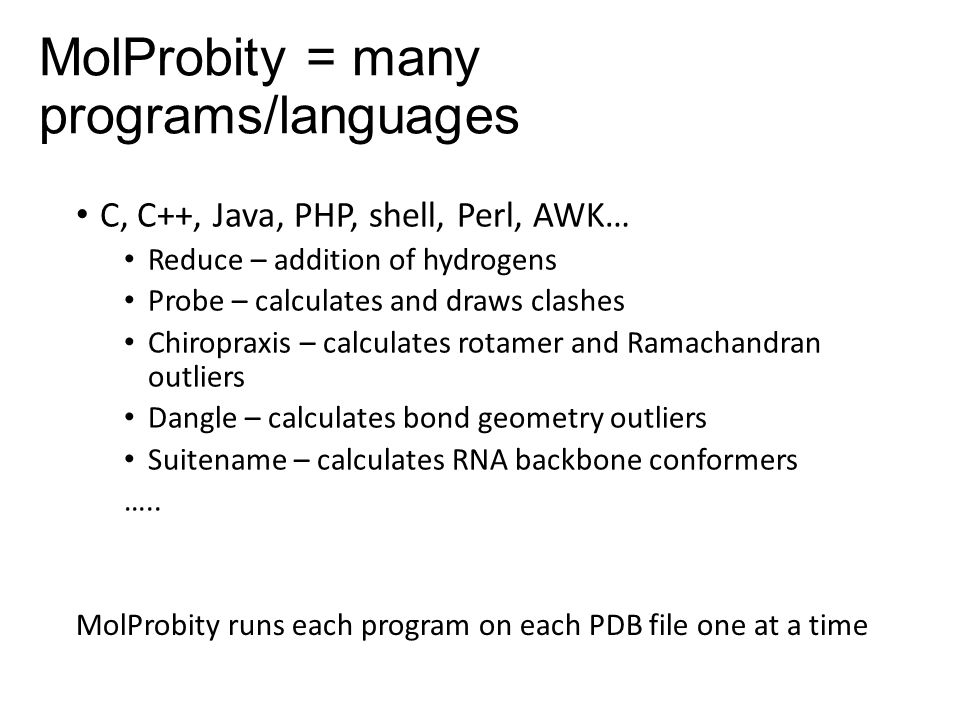 MolProbity = many programs/languages C, C++, Java, PHP, shell, Perl, AWK… Reduce – addition of hydrogens Probe – calculates and draws clashes Chiropraxis – calculates rotamer and Ramachandran outliers Dangle – calculates bond geometry outliers Suitename – calculates RNA backbone conformers …..