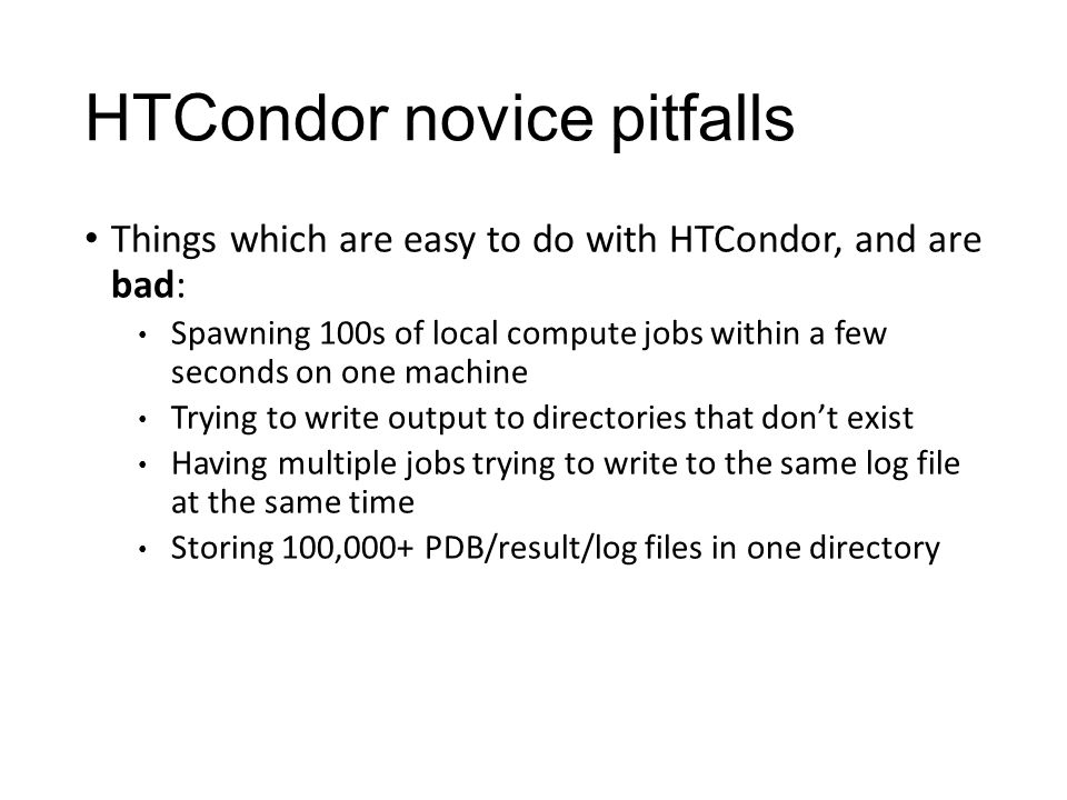 HTCondor novice pitfalls Things which are easy to do with HTCondor, and are bad: Spawning 100s of local compute jobs within a few seconds on one machi