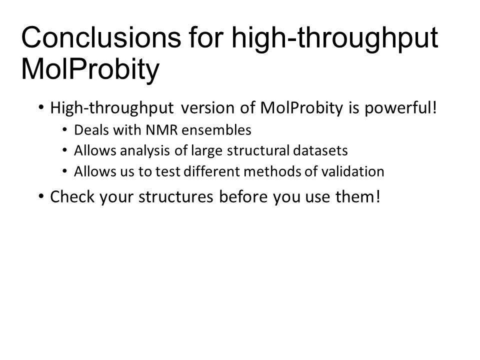 Conclusions for high-throughput MolProbity High-throughput version of MolProbity is powerful! Deals with NMR ensembles Allows analysis of large struct