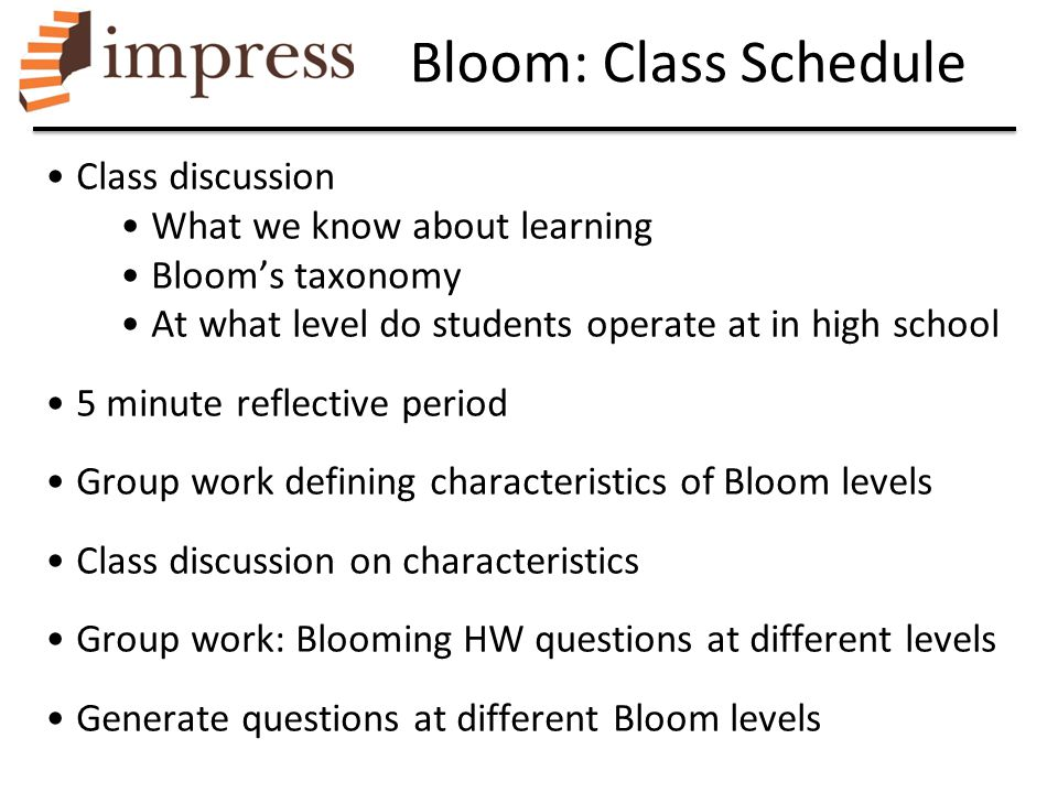Bloom: Class Schedule Class discussion What we know about learning Bloom's taxonomy At what level do students operate at in high school 5 minute refle