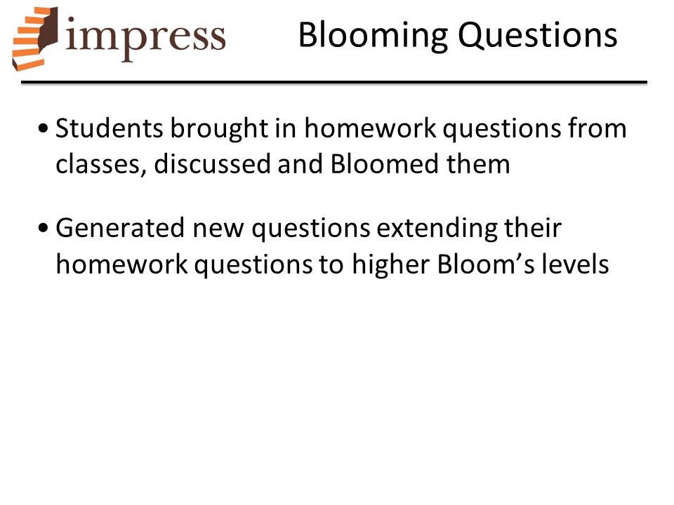 Blooming Questions Students brought in homework questions from classes, discussed and Bloomed them Generated new questions extending their homework qu