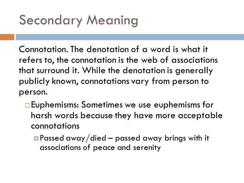 Secondary Meaning Connotation. The denotation of a word is what it refers to, the connotation is the web of associations that surround it. While the d
