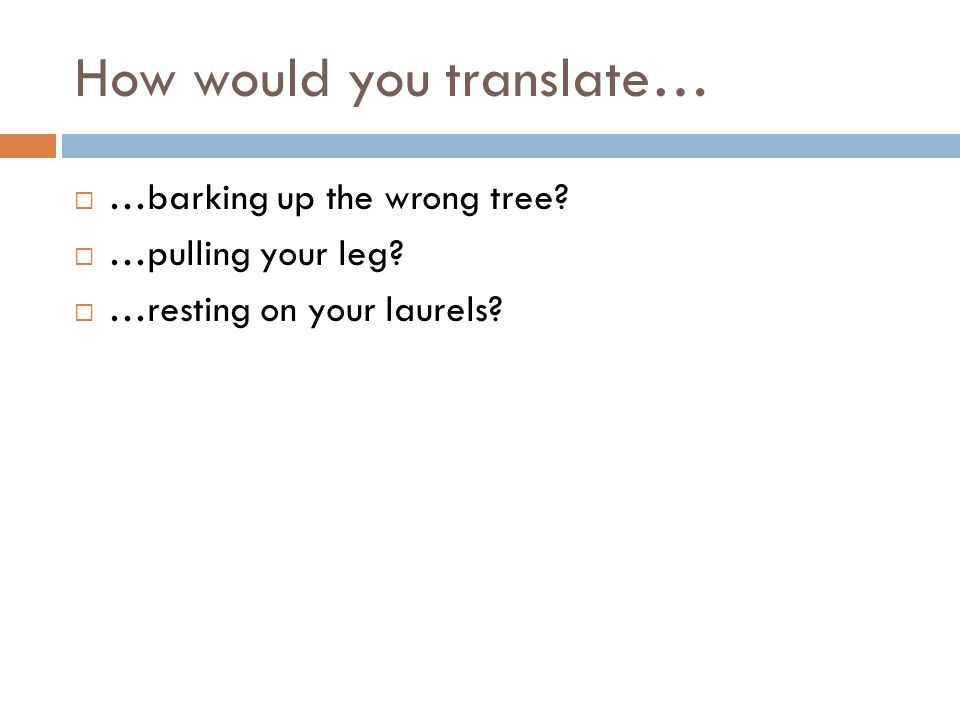 How would you translate…  …barking up the wrong tree?  …pulling your leg?  …resting on your laurels?