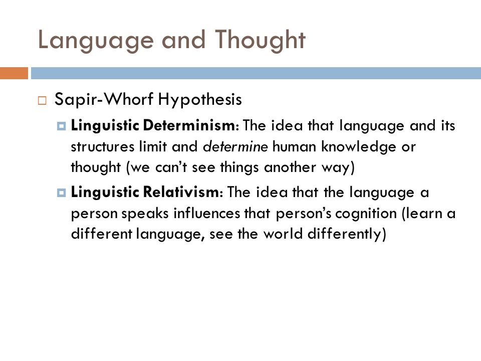 Language and Thought  Sapir-Whorf Hypothesis  Linguistic Determinism: The idea that language and its structures limit and determine human knowledge
