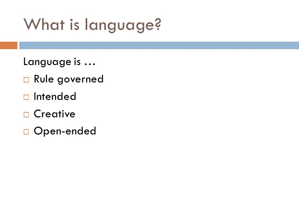 What is language? Language is …  Rule governed  Intended  Creative  Open-ended