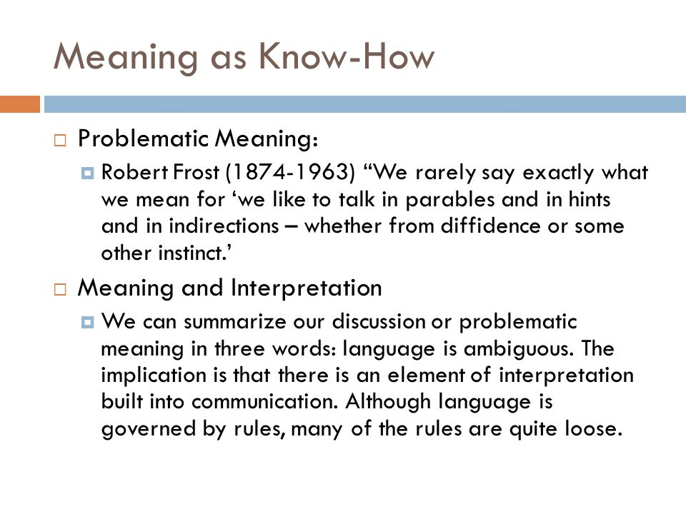 """Meaning as Know-How  Problematic Meaning:  Robert Frost (1874-1963) """"We rarely say exactly what we mean for 'we like to talk in parables and in hint"""