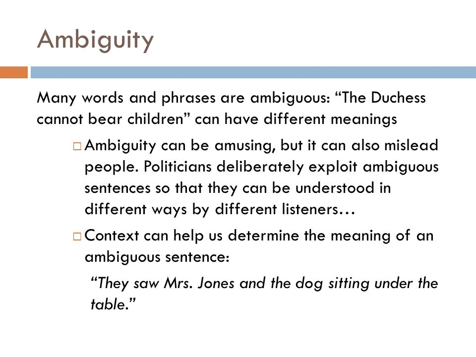 """Ambiguity Many words and phrases are ambiguous: """"The Duchess cannot bear children"""" can have different meanings  Ambiguity can be amusing, but it can"""