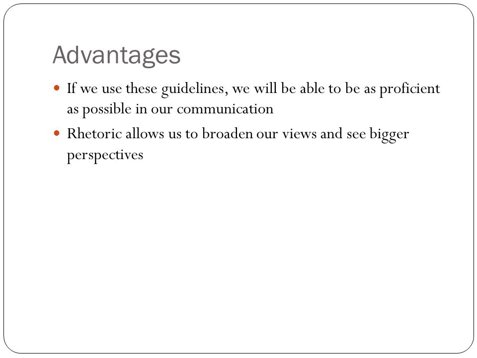 Advantages If we use these guidelines, we will be able to be as proficient as possible in our communication Rhetoric allows us to broaden our views an