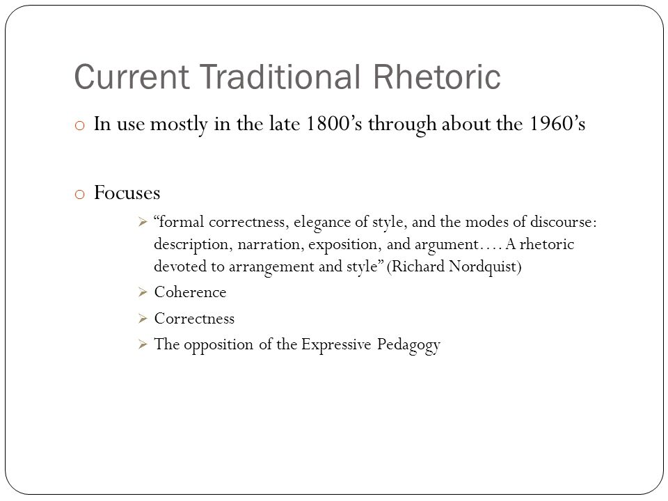"""Current Traditional Rhetoric o In use mostly in the late 1800's through about the 1960's o Focuses  """"formal correctness, elegance of style, and the m"""