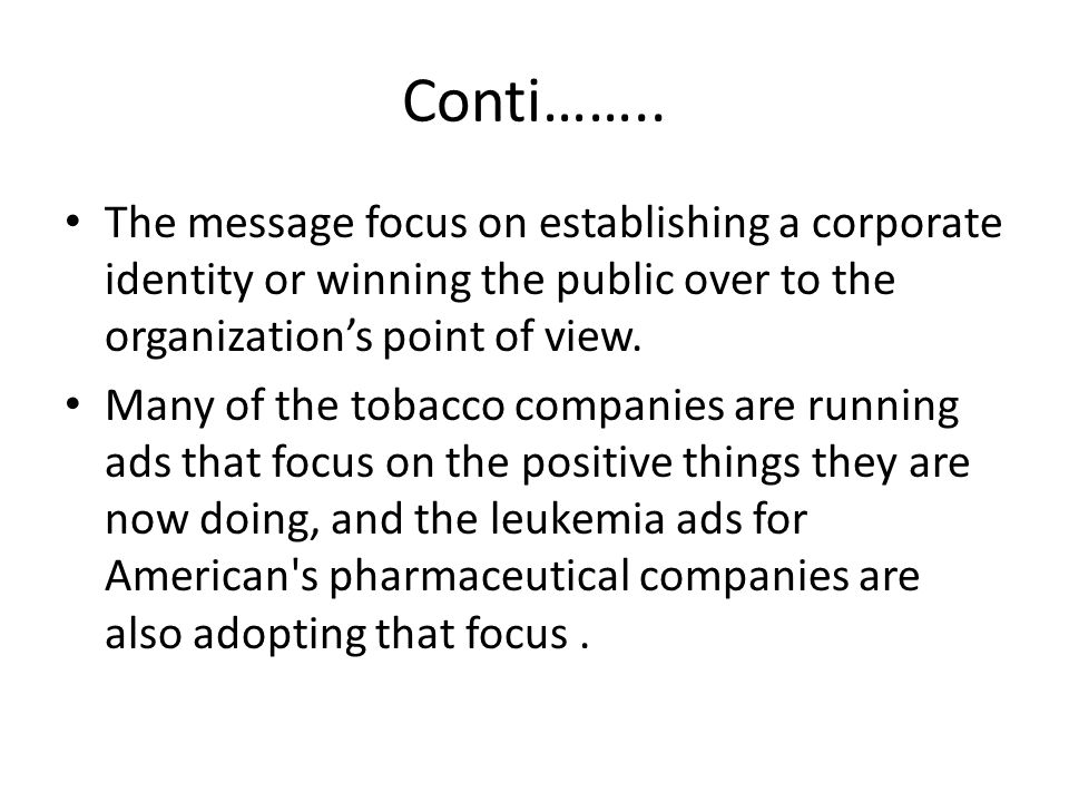 Conti…….. The message focus on establishing a corporate identity or winning the public over to the organization's point of view. Many of the tobacco c