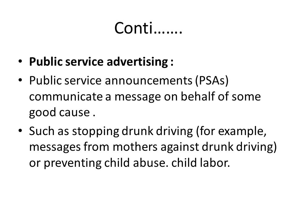 Conti……. Public service advertising : Public service announcements (PSAs) communicate a message on behalf of some good cause. Such as stopping drunk d