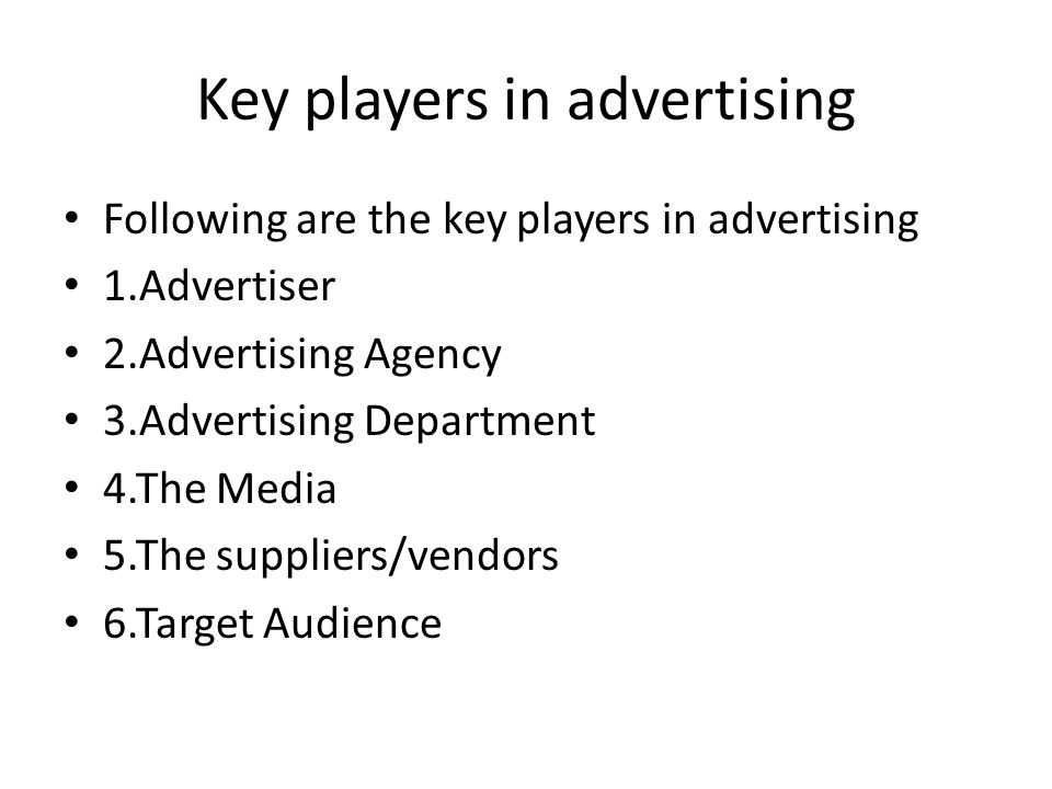 Key players in advertising Following are the key players in advertising 1.Advertiser 2.Advertising Agency 3.Advertising Department 4.The Media 5.The suppliers/vendors 6.Target Audience