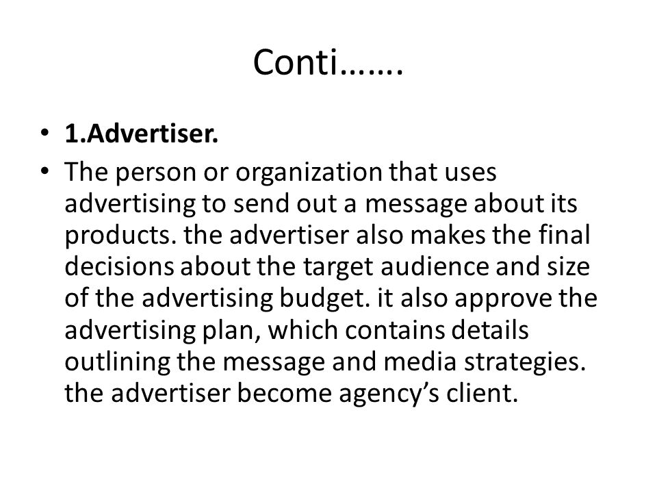 Conti……. 1.Advertiser. The person or organization that uses advertising to send out a message about its products. the advertiser also makes the final