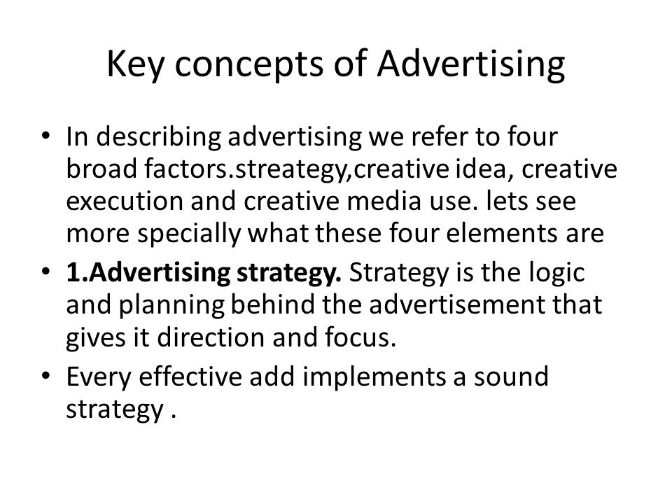 Key concepts of Advertising In describing advertising we refer to four broad factors.streategy,creative idea, creative execution and creative media use.