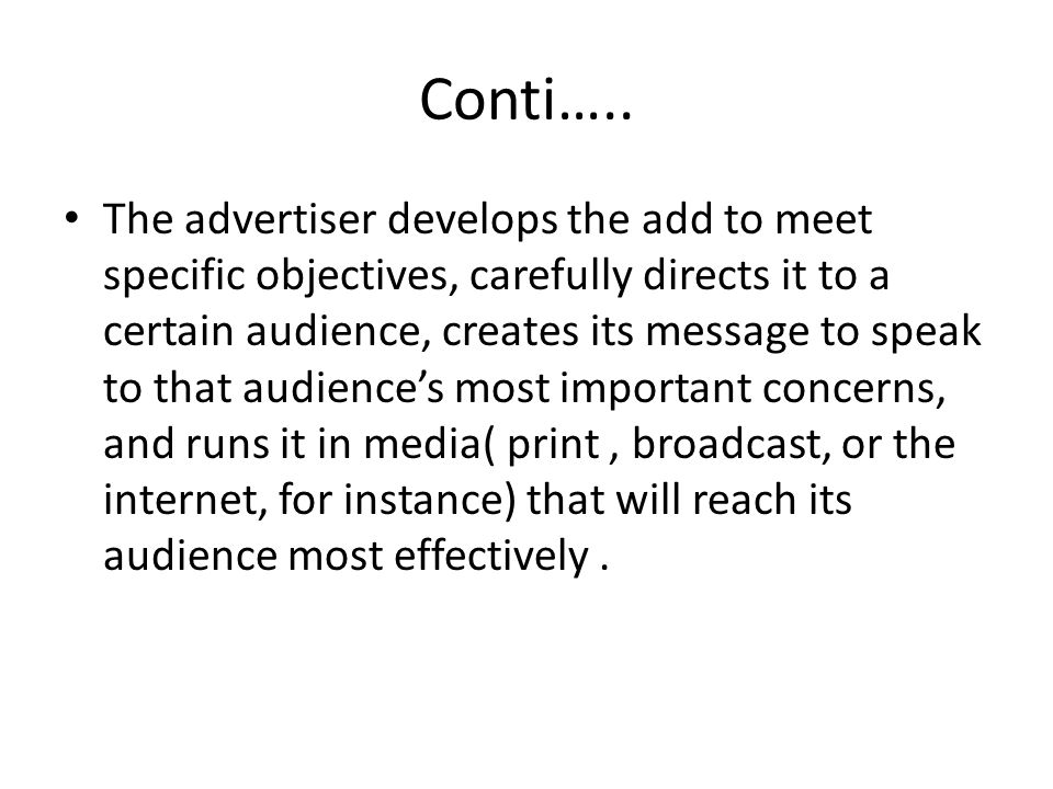 Conti….. The advertiser develops the add to meet specific objectives, carefully directs it to a certain audience, creates its message to speak to that