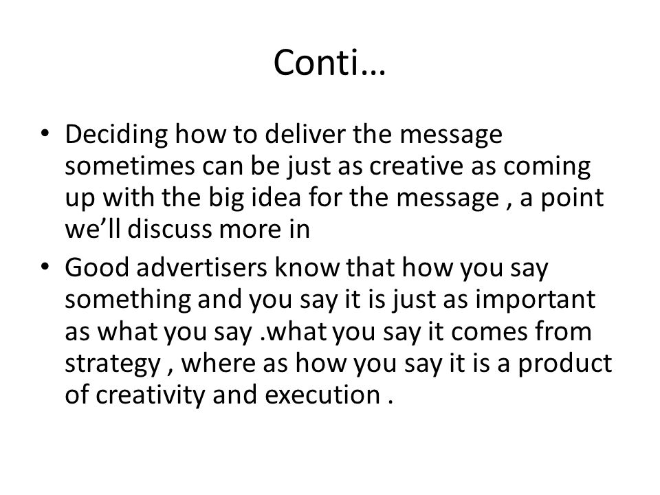 Conti… Deciding how to deliver the message sometimes can be just as creative as coming up with the big idea for the message, a point we'll discuss more in Good advertisers know that how you say something and you say it is just as important as what you say.what you say it comes from strategy, where as how you say it is a product of creativity and execution.