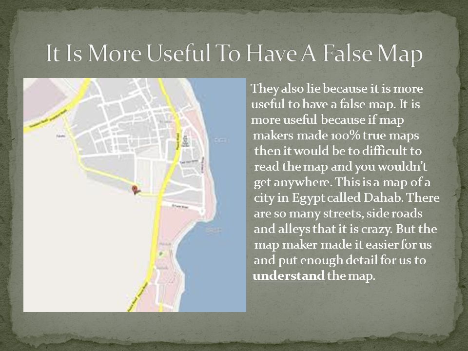 They also lie because it is more useful to have a false map.