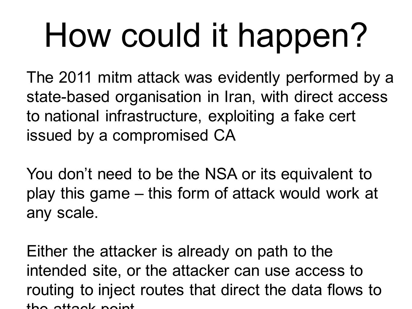 The 2011 mitm attack was evidently performed by a state-based organisation in Iran, with direct access to national infrastructure, exploiting a fake cert issued by a compromised CA You don't need to be the NSA or its equivalent to play this game – this form of attack would work at any scale.