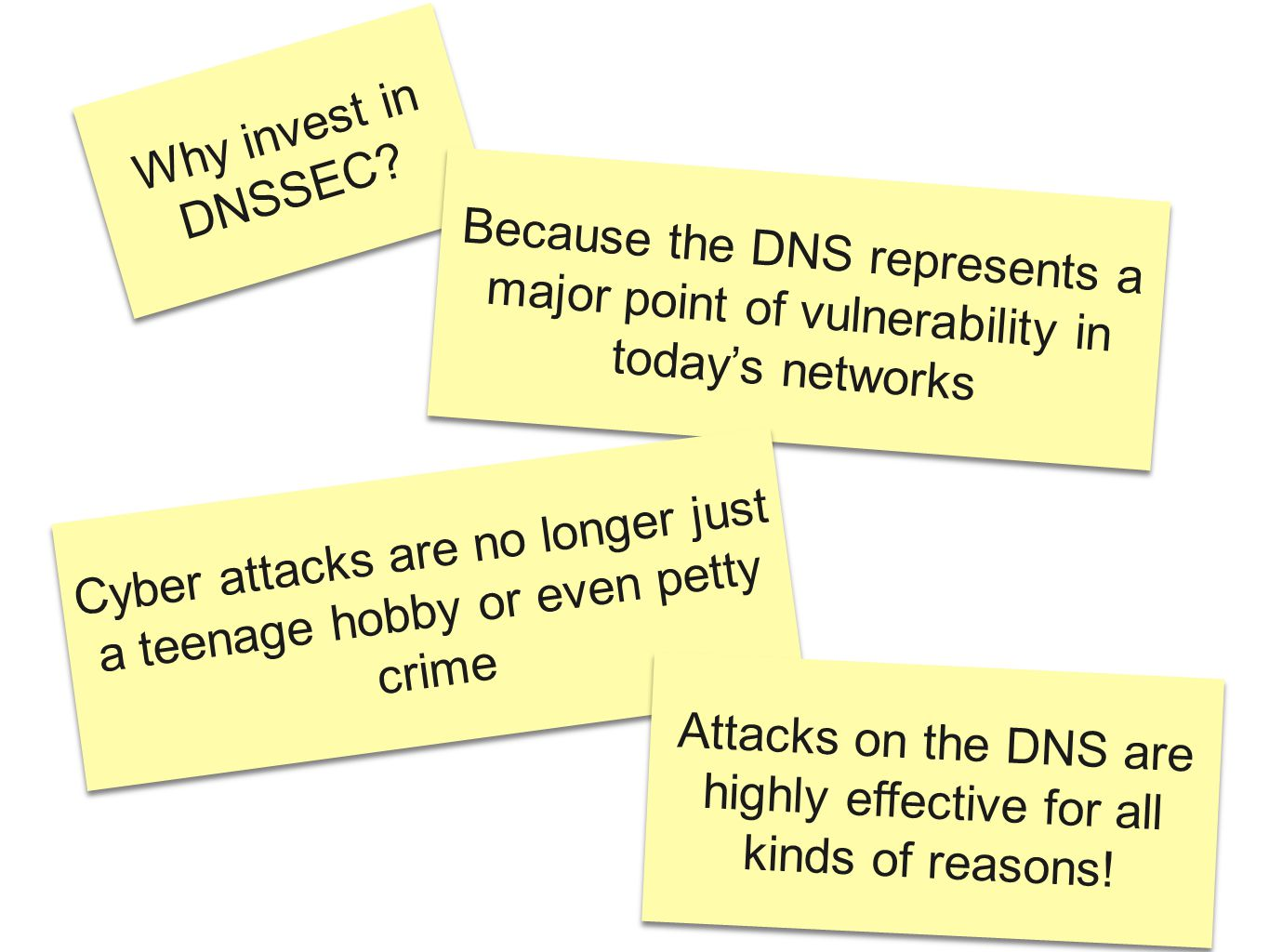 Why invest in DNSSEC? Because the DNS represents a major point of vulnerability in today's networks Cyber attacks are no longer just a teenage hobby o