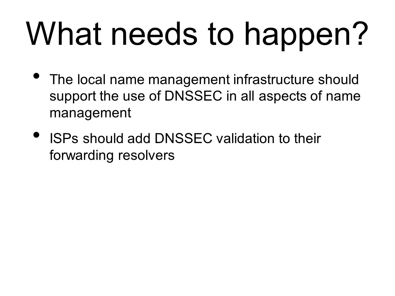 What needs to happen? The local name management infrastructure should support the use of DNSSEC in all aspects of name management ISPs should add DNSS