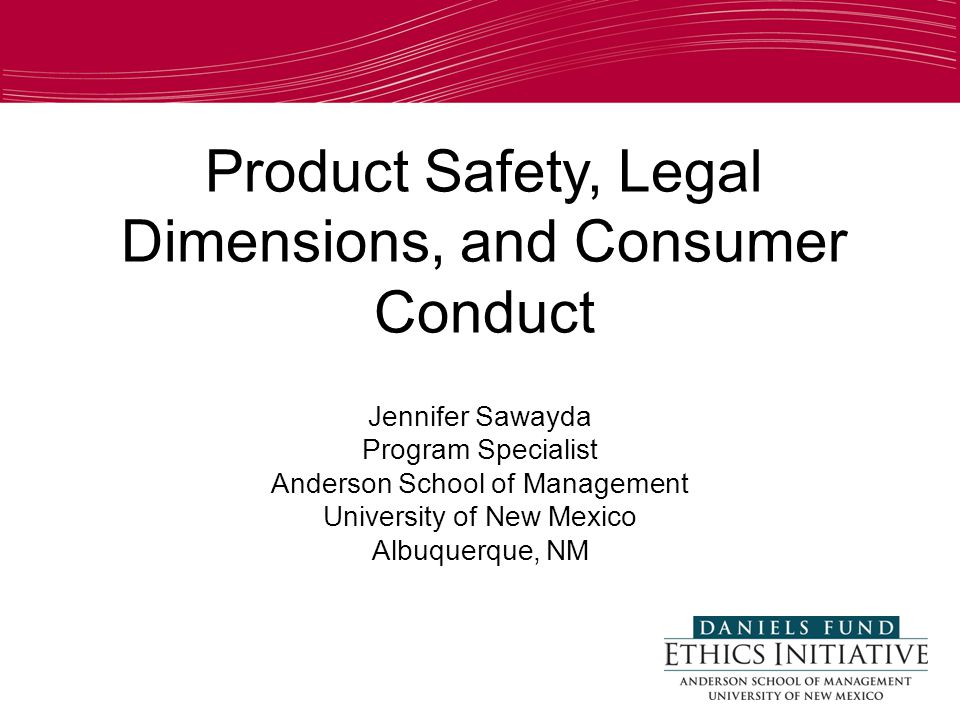 Product Safety, Legal Dimensions, and Consumer Conduct Jennifer Sawayda Program Specialist Anderson School of Management University of New Mexico Albuquerque, NM