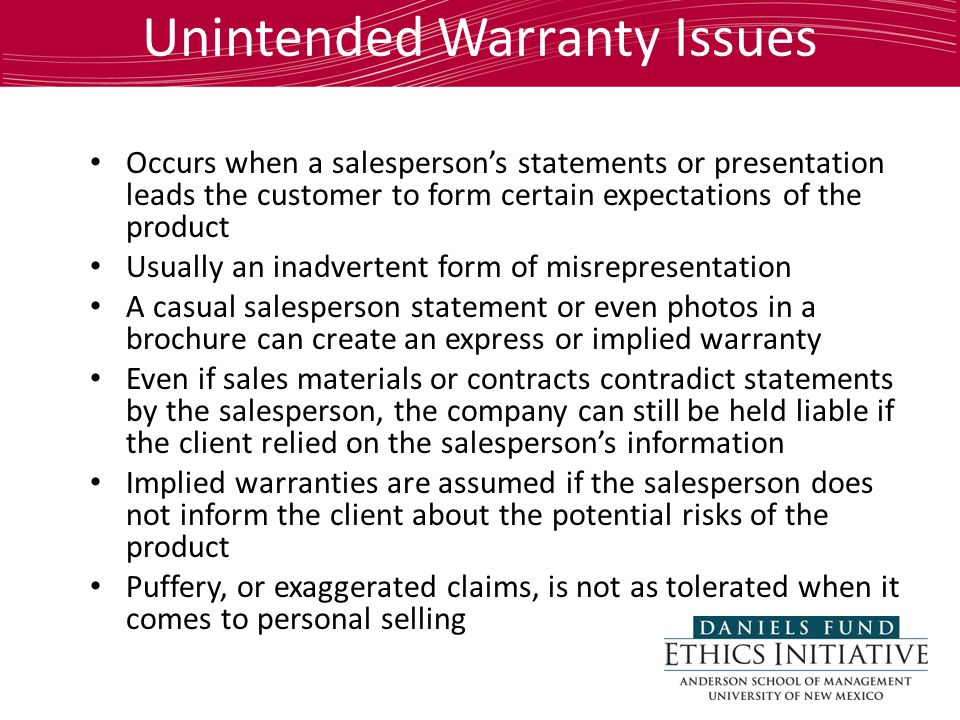 Unintended Warranty Issues Occurs when a salesperson's statements or presentation leads the customer to form certain expectations of the product Usually an inadvertent form of misrepresentation A casual salesperson statement or even photos in a brochure can create an express or implied warranty Even if sales materials or contracts contradict statements by the salesperson, the company can still be held liable if the client relied on the salesperson's information Implied warranties are assumed if the salesperson does not inform the client about the potential risks of the product Puffery, or exaggerated claims, is not as tolerated when it comes to personal selling