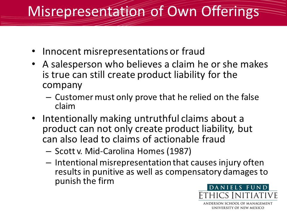Misrepresentation of Own Offerings Innocent misrepresentations or fraud A salesperson who believes a claim he or she makes is true can still create product liability for the company – Customer must only prove that he relied on the false claim Intentionally making untruthful claims about a product can not only create product liability, but can also lead to claims of actionable fraud – Scott v.