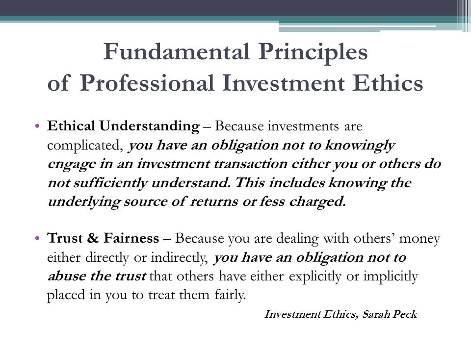 Fundamental Principles of Professional Investment Ethics Ethical Understanding – Because investments are complicated, you have an obligation not to knowingly engage in an investment transaction either you or others do not sufficiently understand.
