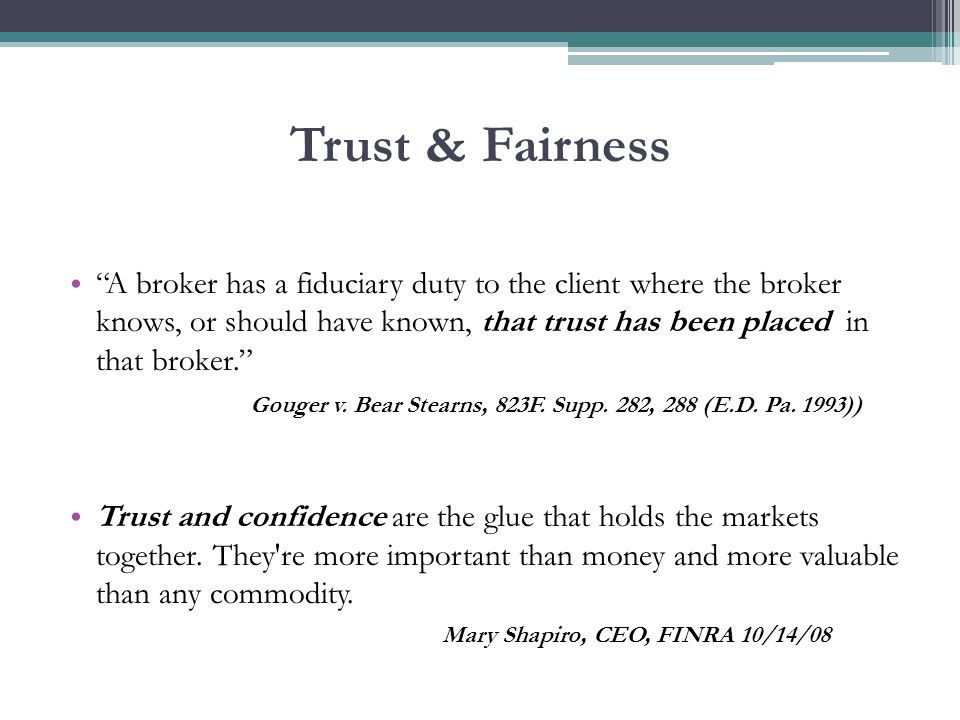 Trust & Fairness A broker has a fiduciary duty to the client where the broker knows, or should have known, that trust has been placed in that broker. Gouger v.