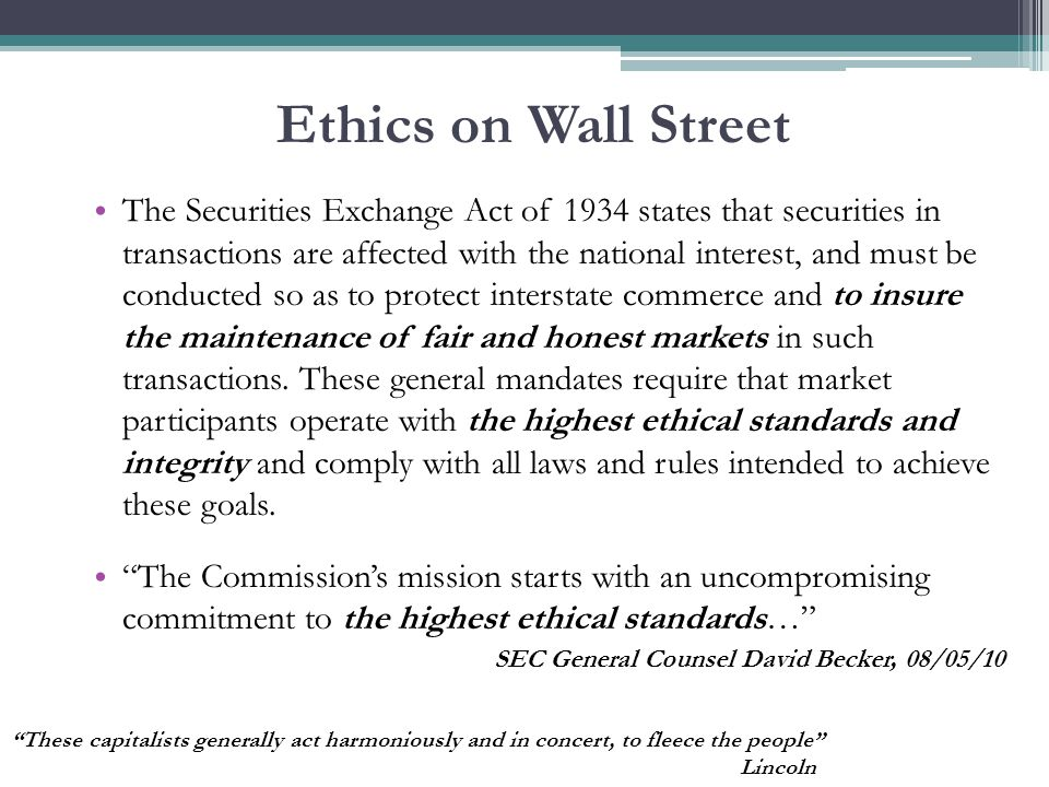 Ethics on Wall Street The Securities Exchange Act of 1934 states that securities in transactions are affected with the national interest, and must be conducted so as to protect interstate commerce and to insure the maintenance of fair and honest markets in such transactions.