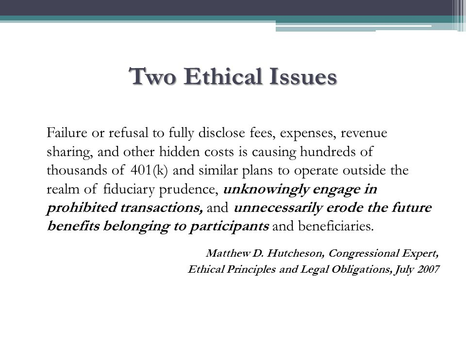 Two Ethical Issues Failure or refusal to fully disclose fees, expenses, revenue sharing, and other hidden costs is causing hundreds of thousands of 401(k) and similar plans to operate outside the realm of fiduciary prudence, unknowingly engage in prohibited transactions, and unnecessarily erode the future benefits belonging to participants and beneficiaries.