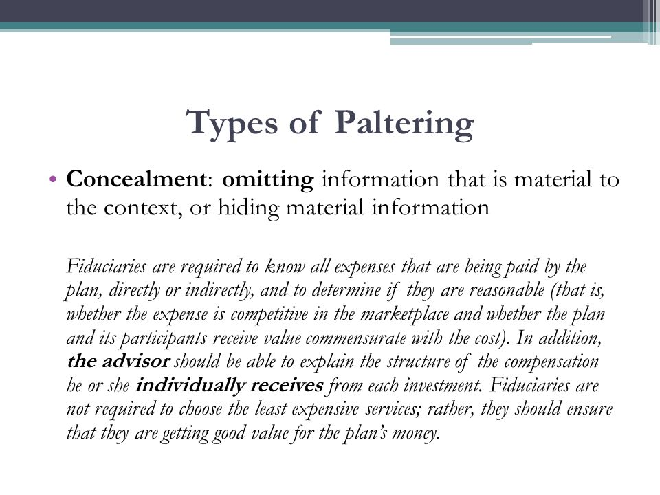 Types of Paltering Concealment: omitting information that is material to the context, or hiding material information Fiduciaries are required to know all expenses that are being paid by the plan, directly or indirectly, and to determine if they are reasonable (that is, whether the expense is competitive in the marketplace and whether the plan and its participants receive value commensurate with the cost).