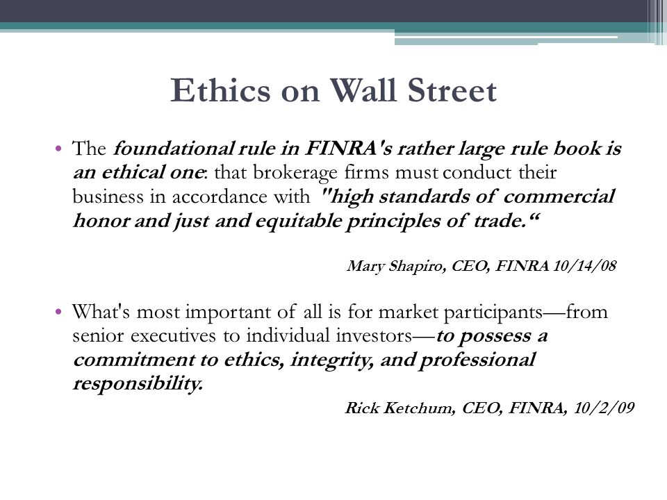 Ethics on Wall Street The foundational rule in FINRA s rather large rule book is an ethical one: that brokerage firms must conduct their business in accordance with high standards of commercial honor and just and equitable principles of trade. Mary Shapiro, CEO, FINRA 10/14/08 What s most important of all is for market participants—from senior executives to individual investors—to possess a commitment to ethics, integrity, and professional responsibility.