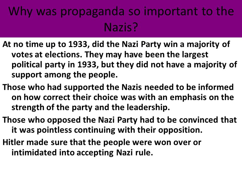 Why was propaganda so important to the Nazis? At no time up to 1933, did the Nazi Party win a majority of votes at elections. They may have been the l