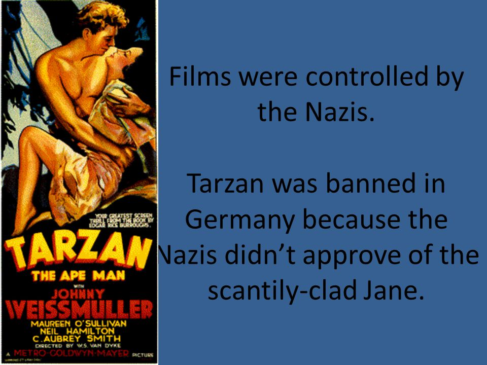 Films were controlled by the Nazis. Tarzan was banned in Germany because the Nazis didn't approve of the scantily-clad Jane.