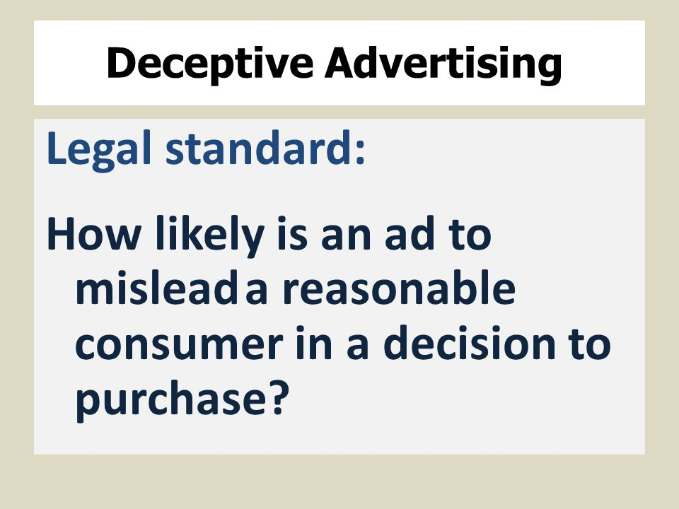 Deceptive Advertising Legal standard: How likely is an ad to misleada reasonable consumer in a decision to purchase