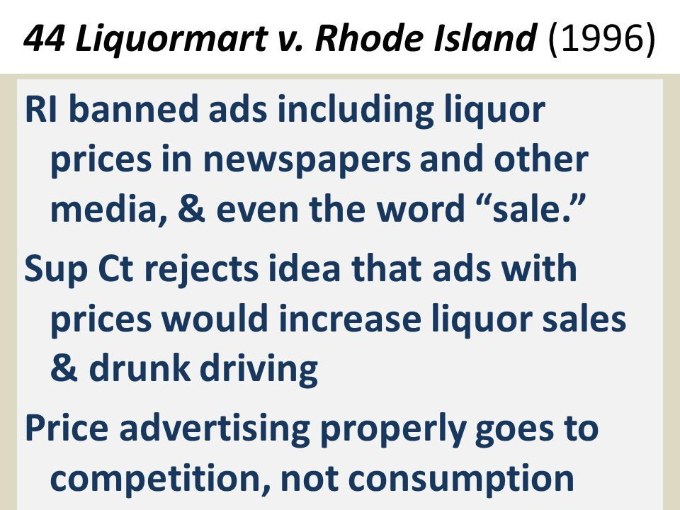 "44 Liquormart v. Rhode Island (1996) RI banned ads including liquor prices in newspapers and other media, & even the word ""sale."" Sup Ct rejects idea"
