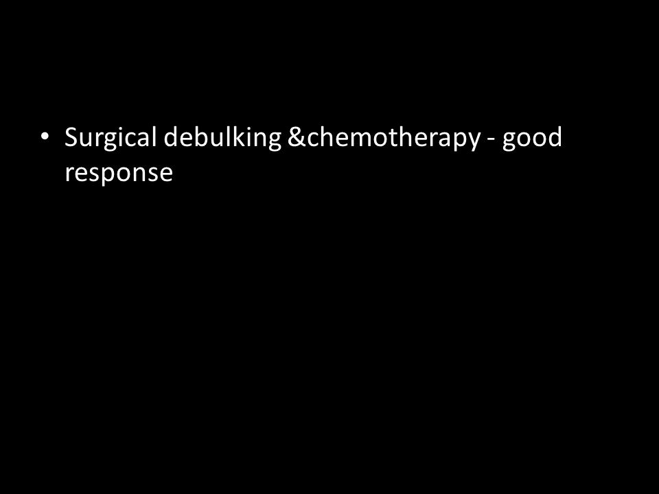 Surgical debulking &chemotherapy - good response
