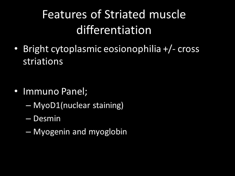 Features of Striated muscle differentiation Bright cytoplasmic eosionophilia +/- cross striations Immuno Panel; – MyoD1(nuclear staining) – Desmin – Myogenin and myoglobin