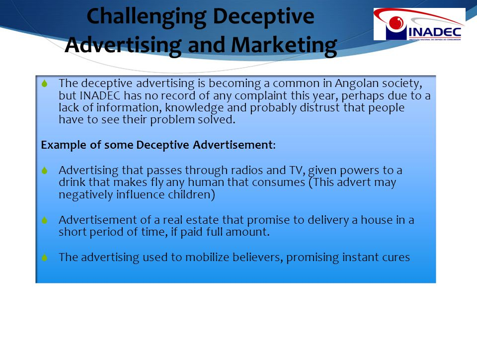 Challenging Deceptive Advertising and Marketing  The deceptive advertising is becoming a common in Angolan society, but INADEC has no record of any complaint this year, perhaps due to a lack of information, knowledge and probably distrust that people have to see their problem solved.