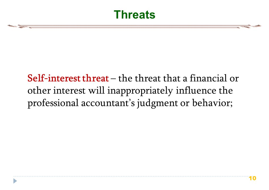 10 Threats Self-interest threat – the threat that a financial or other interest will inappropriately influence the professional accountant's judgment or behavior;