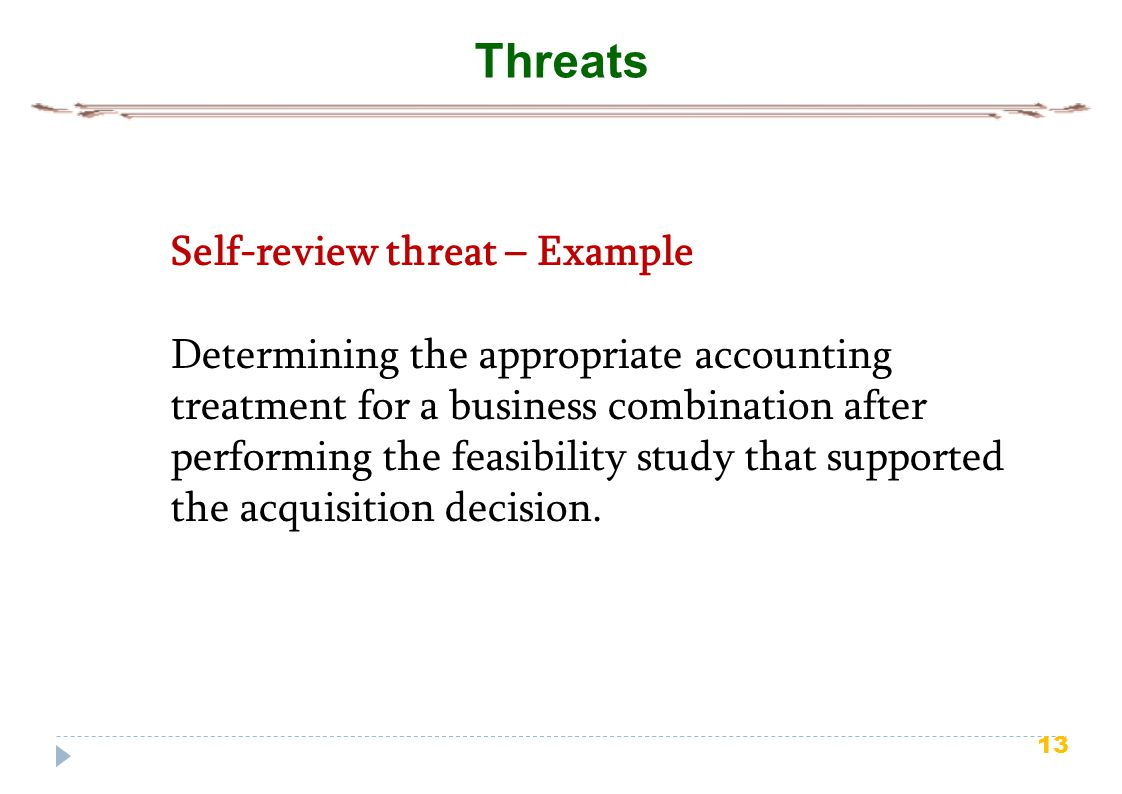 13 Threats Self-review threat – Example Determining the appropriate accounting treatment for a business combination after performing the feasibility s