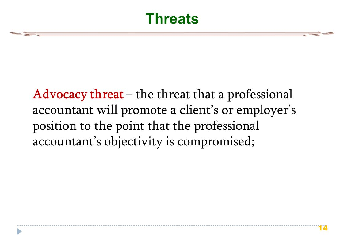 14 Threats Advocacy threat – the threat that a professional accountant will promote a client's or employer's position to the point that the professional accountant's objectivity is compromised;