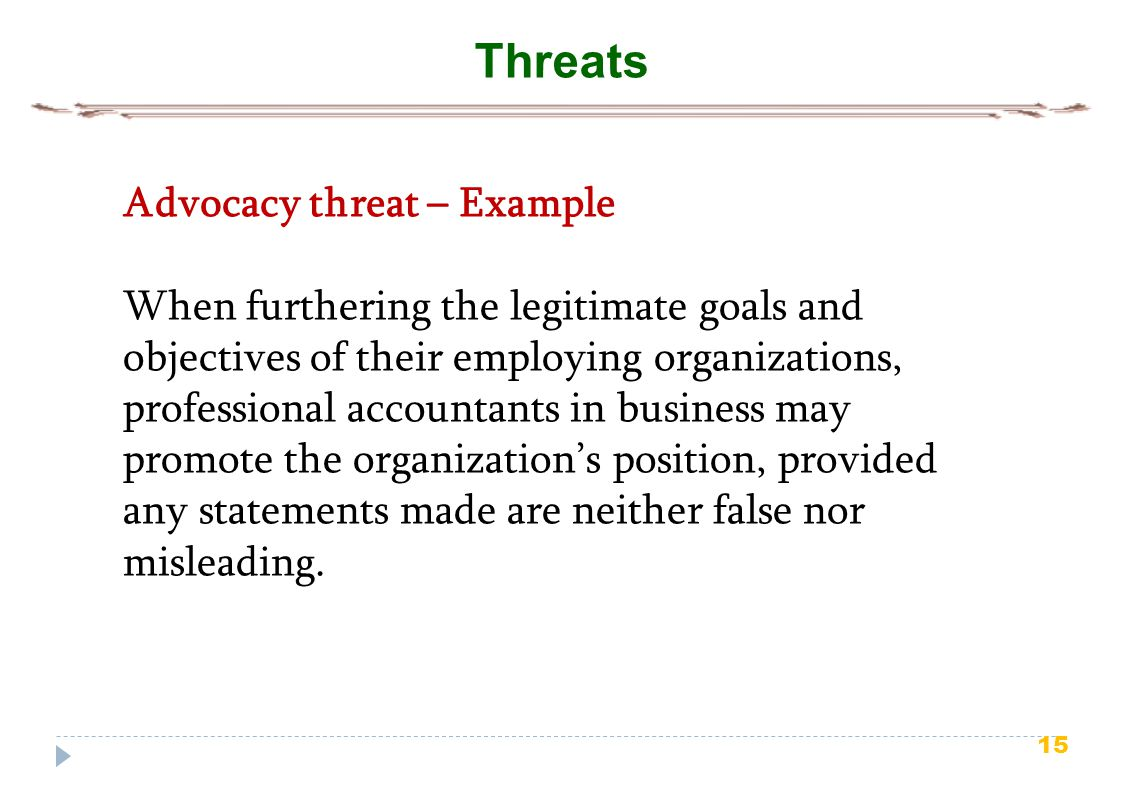 15 Threats Advocacy threat – Example When furthering the legitimate goals and objectives of their employing organizations, professional accountants in business may promote the organization's position, provided any statements made are neither false nor misleading.
